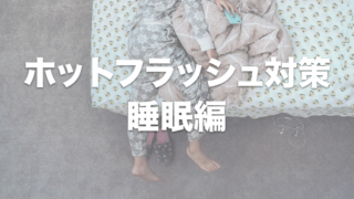 ホットフラッシュ 睡眠編